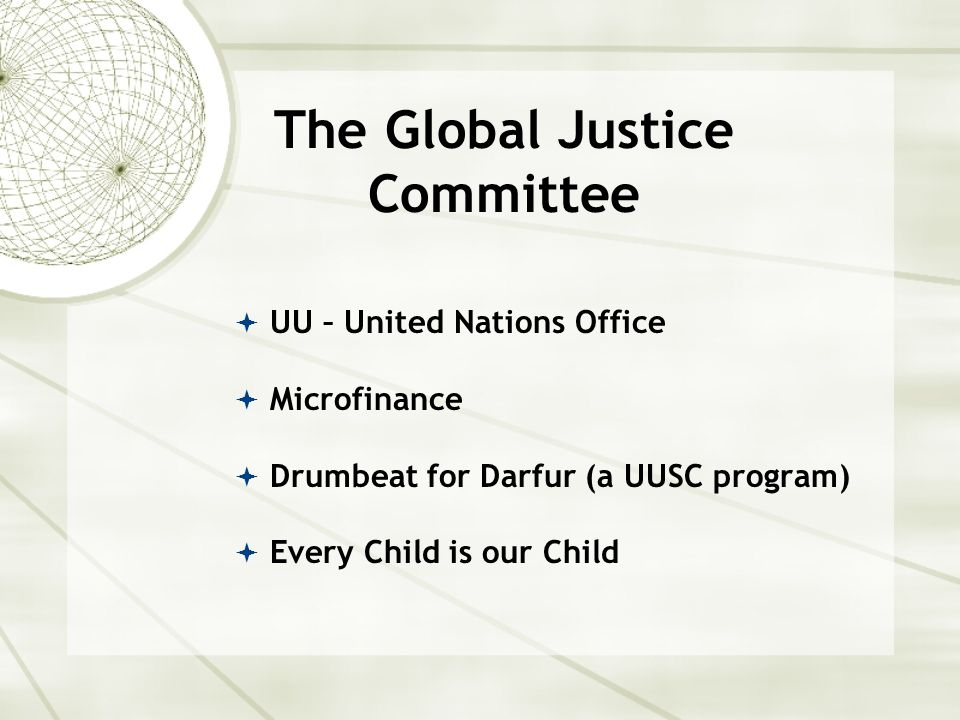 The Global Justice Committee  UU – United Nations Office  Microfinance  Drumbeat for Darfur (a UUSC program)  Every Child is our Child