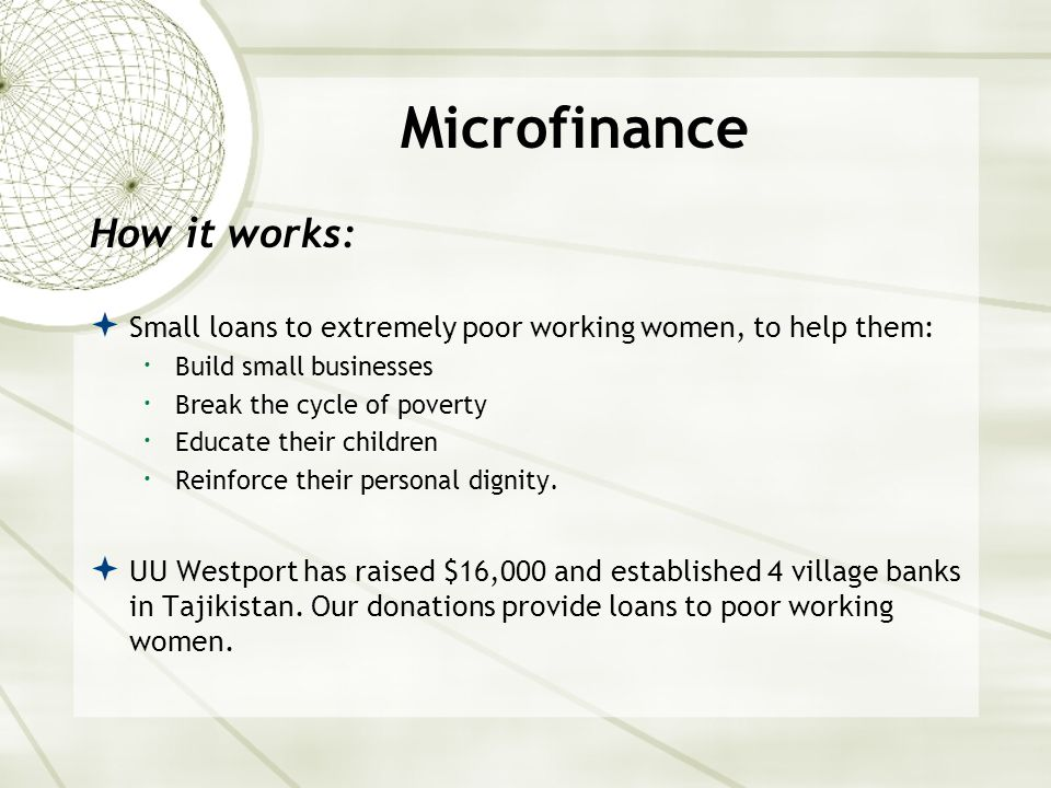 Microfinance How it works:  Small loans to extremely poor working women, to help them:  Build small businesses  Break the cycle of poverty  Educate their children  Reinforce their personal dignity.