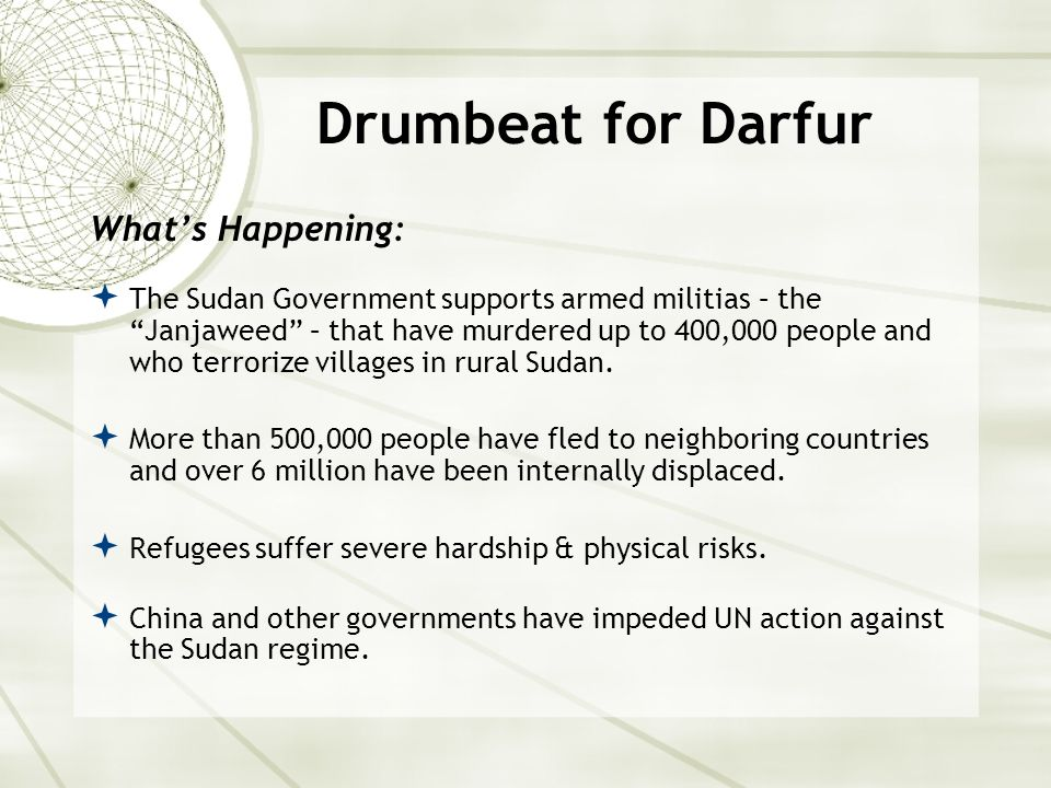 Drumbeat for Darfur What's Happening:  The Sudan Government supports armed militias – the Janjaweed – that have murdered up to 400,000 people and who terrorize villages in rural Sudan.