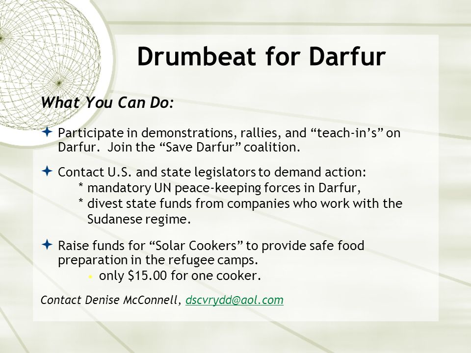 Drumbeat for Darfur What You Can Do:  Participate in demonstrations, rallies, and teach-in's on Darfur.