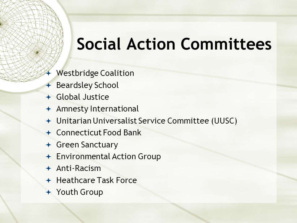 Social Action Committees  Westbridge Coalition  Beardsley School  Global Justice  Amnesty International  Unitarian Universalist Service Committee (UUSC)  Connecticut Food Bank  Green Sanctuary  Environmental Action Group  Anti-Racism  Heathcare Task Force  Youth Group