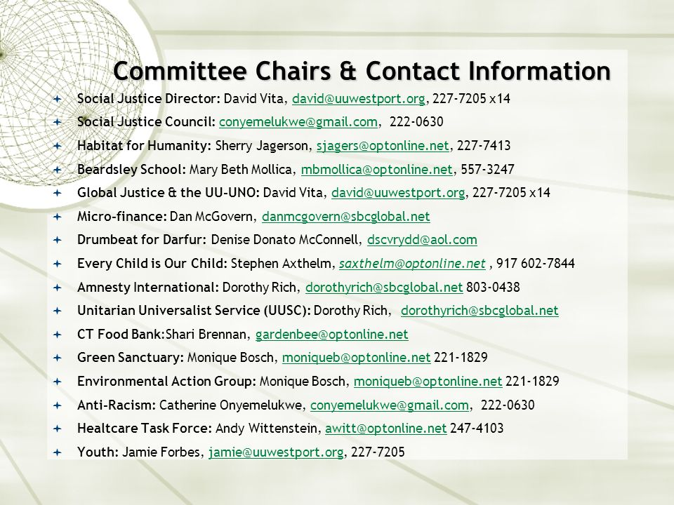 Committee Chairs & Contact Information  Social Justice Director: David Vita, david@uuwestport.org, 227-7205 x14avid@uuwestport.org  Social Justice Council: conyemelukwe@gmail.com, 222-0630conyemelukwe@gmail.com  Habitat for Humanity: Sherry Jagerson, sjagers@optonline.net, 227-7413sjagers@optonline.net  Beardsley School: Mary Beth Mollica, mbmollica@optonline.net, 557-3247mbmollica@optonline.net  Global Justice & the UU-UNO: David Vita, david@uuwestport.org, 227-7205 x14avid@uuwestport.org  Micro-finance: Dan McGovern, danmcgovern@sbcglobal.netdanmcgovern@sbcglobal.net  Drumbeat for Darfur: Denise Donato McConnell, dscvrydd@aol.comdscvrydd@aol.com  Every Child is Our Child: Stephen Axthelm, saxthelm@optonline.net, 917 602-7844saxthelm@optonline.net  Amnesty International: Dorothy Rich, dorothyrich@sbcglobal.net 803-0438dorothyrich@sbcglobal.net  Unitarian Universalist Service (UUSC): Dorothy Rich, dorothyrich@sbcglobal.netdorothyrich@sbcglobal.net  CT Food Bank:Shari Brennan, gardenbee@optonline.net  Green Sanctuary: Monique Bosch, moniqueb@optonline.net 221-1829moniqueb@optonline.net  Environmental Action Group: Monique Bosch, moniqueb@optonline.net 221-1829moniqueb@optonline.net  Anti-Racism: Catherine Onyemelukwe, conyemelukwe@gmail.com, 222-0630conyemelukwe@gmail.com  Healtcare Task Force: Andy Wittenstein, awitt@optonline.net 247-4103awitt@optonline.net  Youth: Jamie Forbes, jamie@uuwestport.org, 227-7205jamie@uuwestport.org