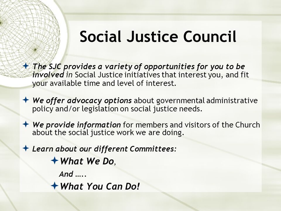 Social Justice Council  The SJC provides a variety of opportunities for you to be involved in Social Justice initiatives that interest you, and fit your available time and level of interest.