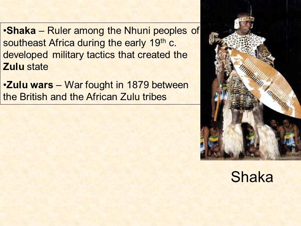 Shaka – Ruler among the Nhuni peoples of southeast Africa during the early 19 th c. developed military tactics that created the Zulu state Zulu wars –