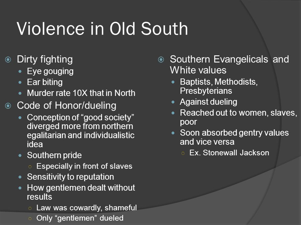 "Violence in Old South  Dirty fighting Eye gouging Ear biting Murder rate 10X that in North  Code of Honor/dueling Conception of ""good society"" diver"
