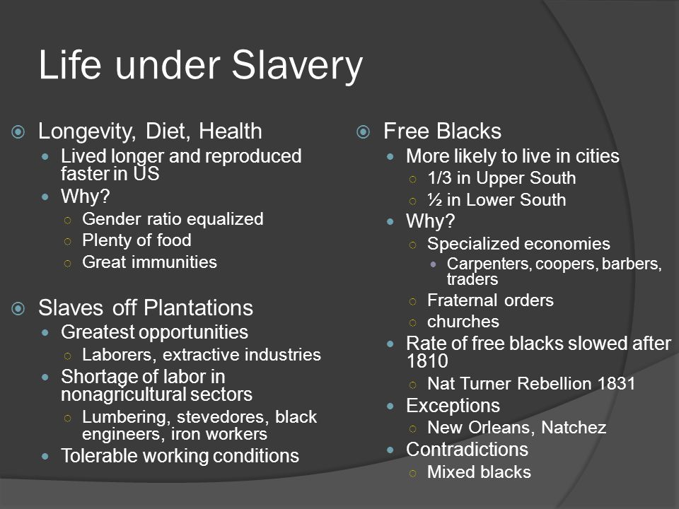 Life under Slavery  Longevity, Diet, Health Lived longer and reproduced faster in US Why? ○ Gender ratio equalized ○ Plenty of food ○ Great immunitie