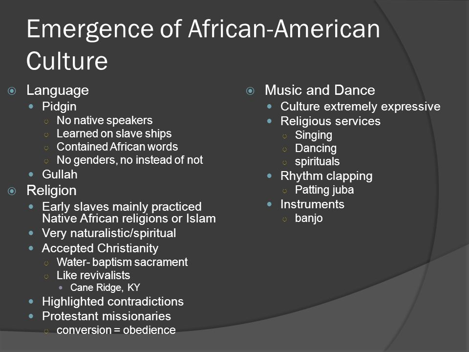 Emergence of African-American Culture  Language Pidgin ○ No native speakers ○ Learned on slave ships ○ Contained African words ○ No genders, no inste