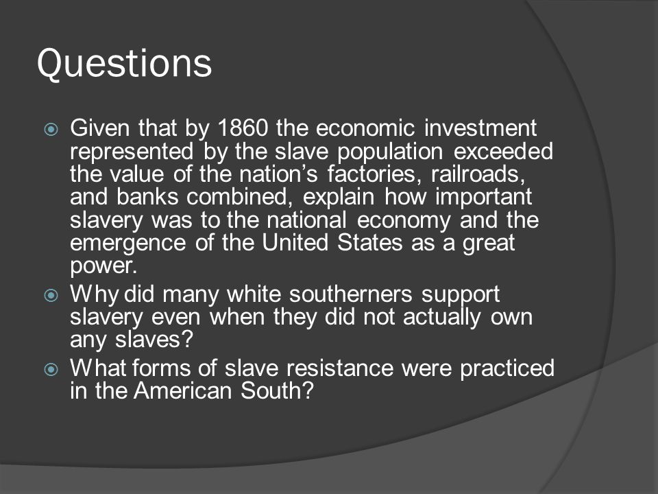Questions  Given that by 1860 the economic investment represented by the slave population exceeded the value of the nation's factories, railroads, an