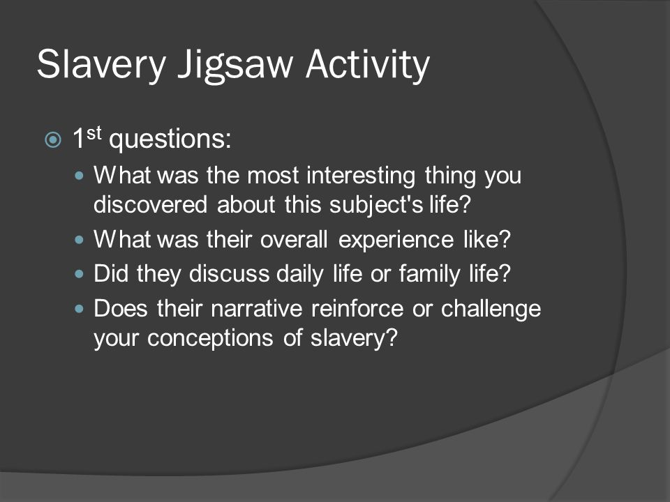 Slavery Jigsaw Activity  1 st questions: What was the most interesting thing you discovered about this subject's life? What was their overall experie