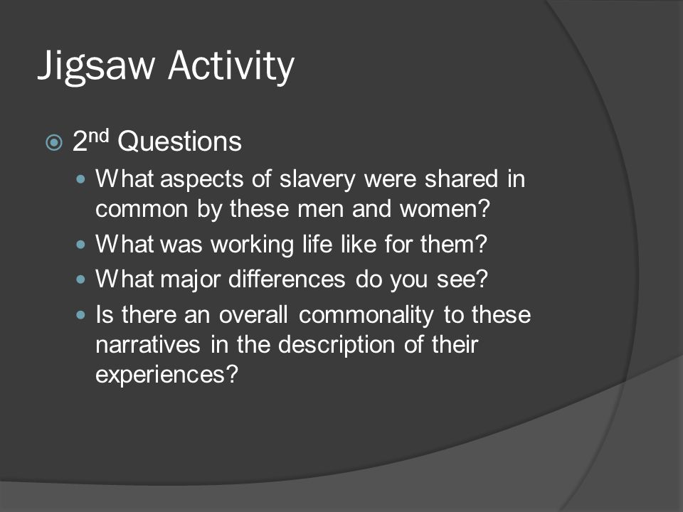 Jigsaw Activity  2 nd Questions What aspects of slavery were shared in common by these men and women? What was working life like for them? What major