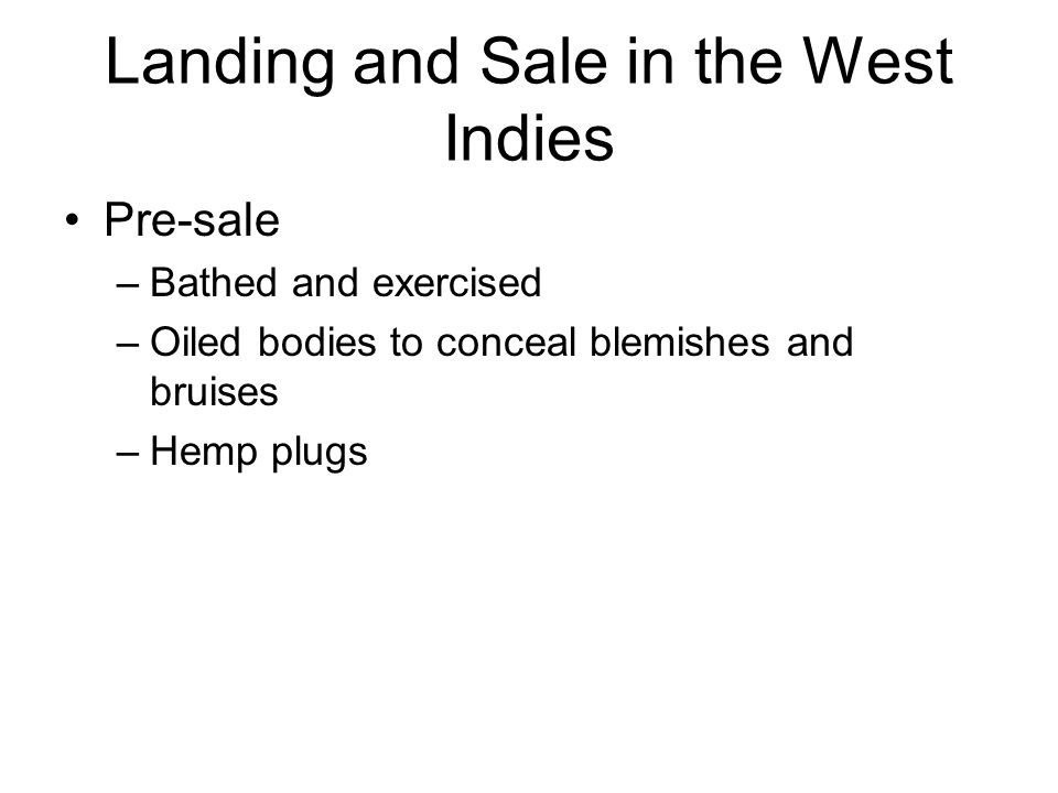 Landing and Sale in the West Indies Pre-sale –Bathed and exercised –Oiled bodies to conceal blemishes and bruises –Hemp plugs
