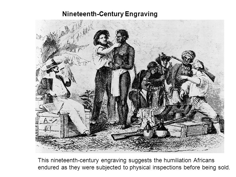 Nineteenth-Century Engraving This nineteenth-century engraving suggests the humiliation Africans endured as they were subjected to physical inspection