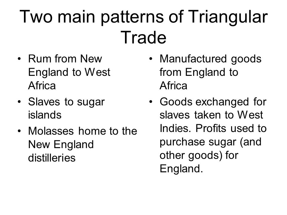 Two main patterns of Triangular Trade Rum from New England to West Africa Slaves to sugar islands Molasses home to the New England distilleries Manufa