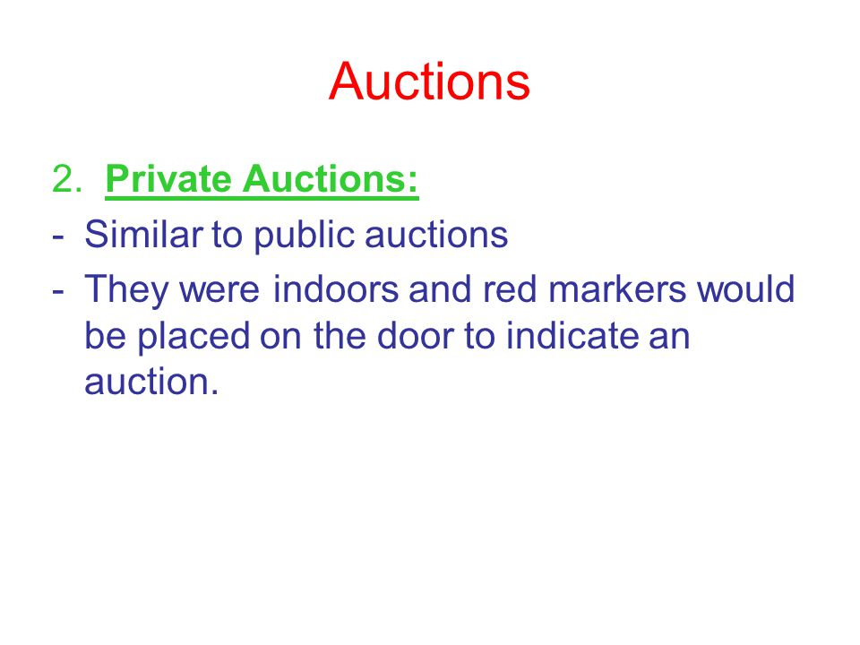 Auctions 2. Private Auctions: -Similar to public auctions -They were indoors and red markers would be placed on the door to indicate an auction.