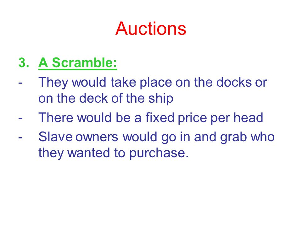 Auctions 3.A Scramble: -They would take place on the docks or on the deck of the ship -There would be a fixed price per head -Slave owners would go in