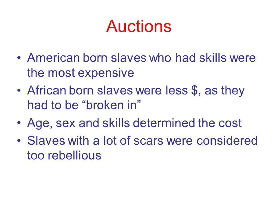 "Auctions American born slaves who had skills were the most expensive African born slaves were less $, as they had to be ""broken in"" Age, sex and skill"