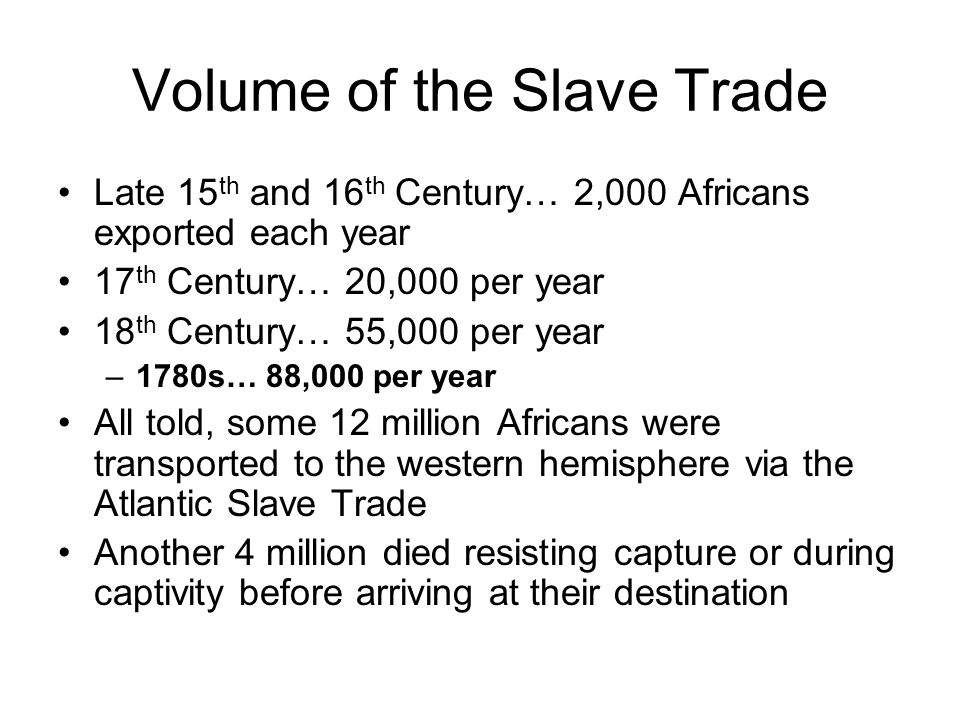Volume of the Slave Trade Late 15 th and 16 th Century… 2,000 Africans exported each year 17 th Century… 20,000 per year 18 th Century… 55,000 per yea