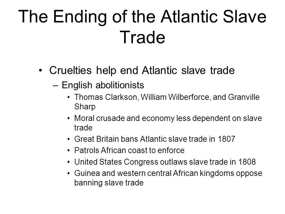 The Ending of the Atlantic Slave Trade Cruelties help end Atlantic slave trade –English abolitionists Thomas Clarkson, William Wilberforce, and Granvi