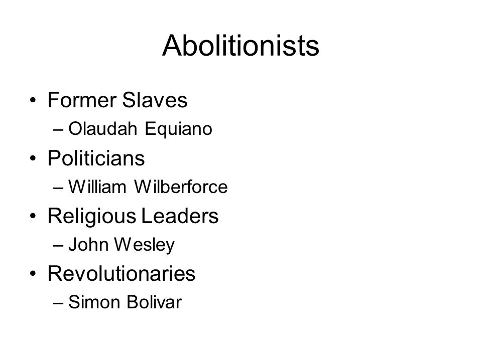Abolitionists Former Slaves –Olaudah Equiano Politicians –William Wilberforce Religious Leaders –John Wesley Revolutionaries –Simon Bolivar