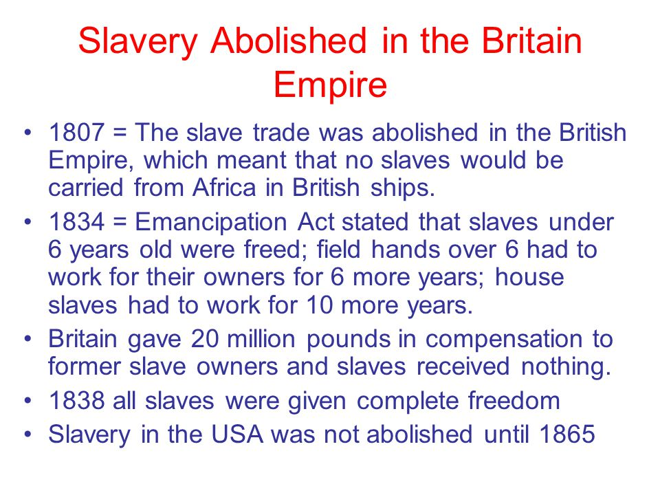 Slavery Abolished in the Britain Empire 1807 = The slave trade was abolished in the British Empire, which meant that no slaves would be carried from A