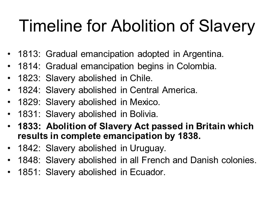 Timeline for Abolition of Slavery 1813: Gradual emancipation adopted in Argentina. 1814: Gradual emancipation begins in Colombia. 1823: Slavery abolis