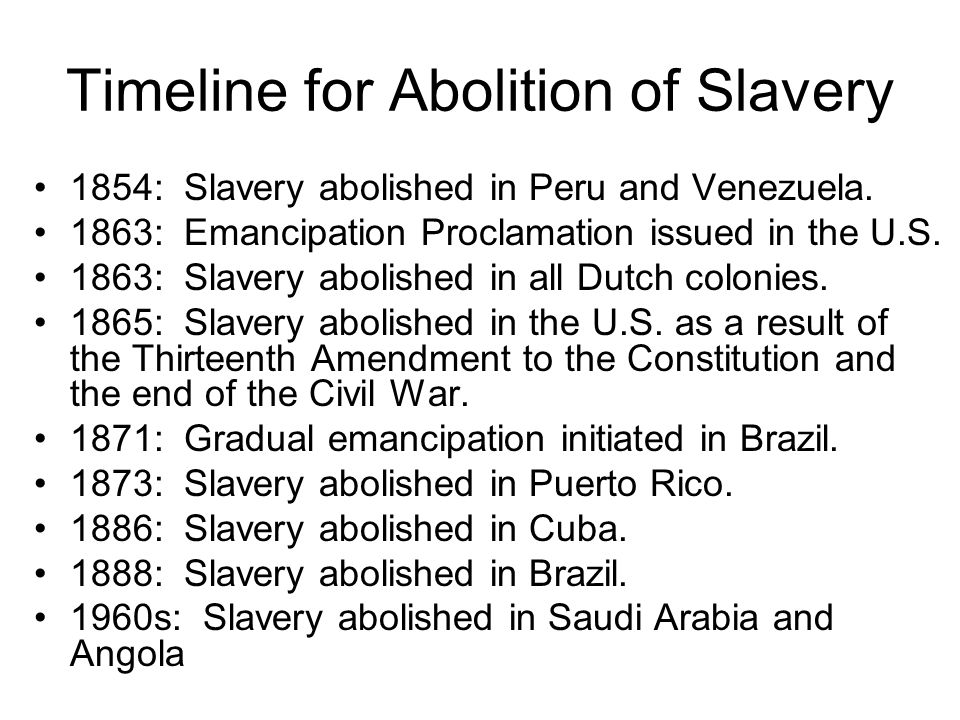 Timeline for Abolition of Slavery 1854: Slavery abolished in Peru and Venezuela. 1863: Emancipation Proclamation issued in the U.S. 1863: Slavery abol