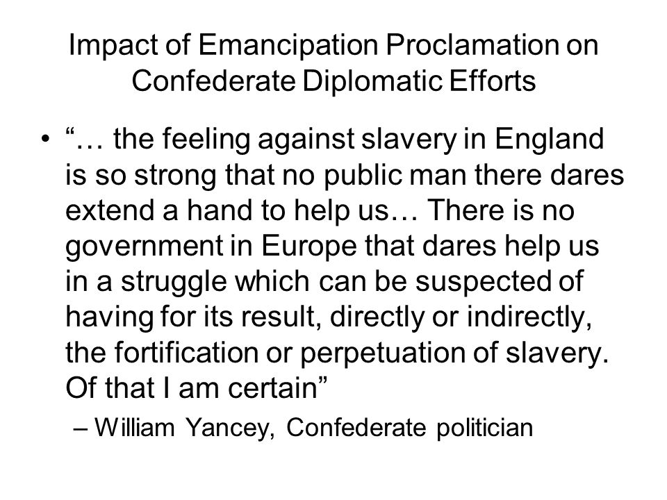 "Impact of Emancipation Proclamation on Confederate Diplomatic Efforts ""… the feeling against slavery in England is so strong that no public man there"
