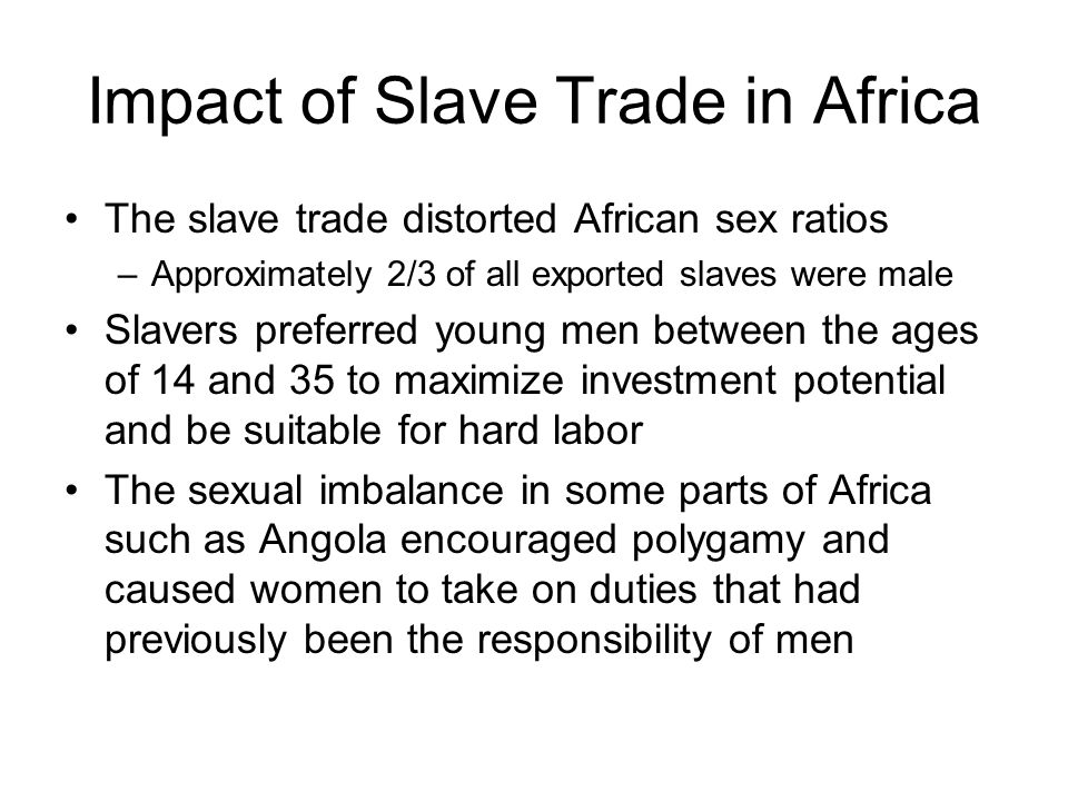Impact of Slave Trade in Africa The slave trade distorted African sex ratios –Approximately 2/3 of all exported slaves were male Slavers preferred you