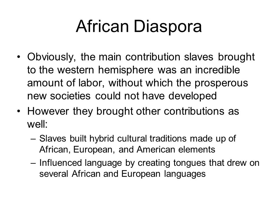 African Diaspora Obviously, the main contribution slaves brought to the western hemisphere was an incredible amount of labor, without which the prospe