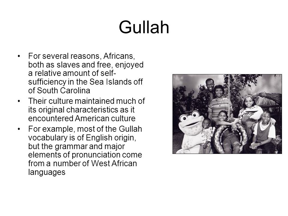 Gullah For several reasons, Africans, both as slaves and free, enjoyed a relative amount of self- sufficiency in the Sea Islands off of South Carolina