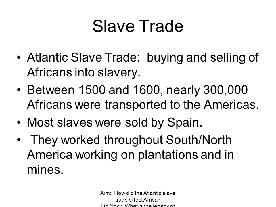 Aim: How did the Atlantic slave trade effect Africa? Do Now: What is the legacy of Columbus? Slave Trade Atlantic Slave Trade: buying and selling of A