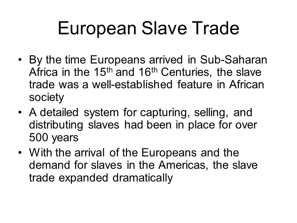 European Slave Trade By the time Europeans arrived in Sub-Saharan Africa in the 15 th and 16 th Centuries, the slave trade was a well-established feat
