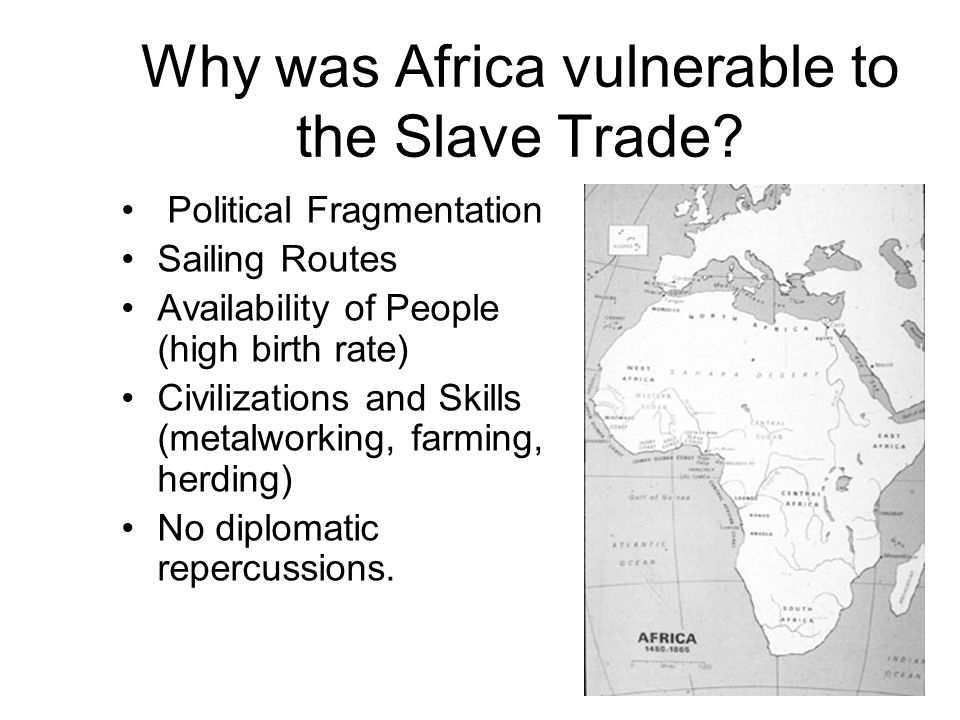 Why was Africa vulnerable to the Slave Trade? Political Fragmentation Sailing Routes Availability of People (high birth rate) Civilizations and Skills
