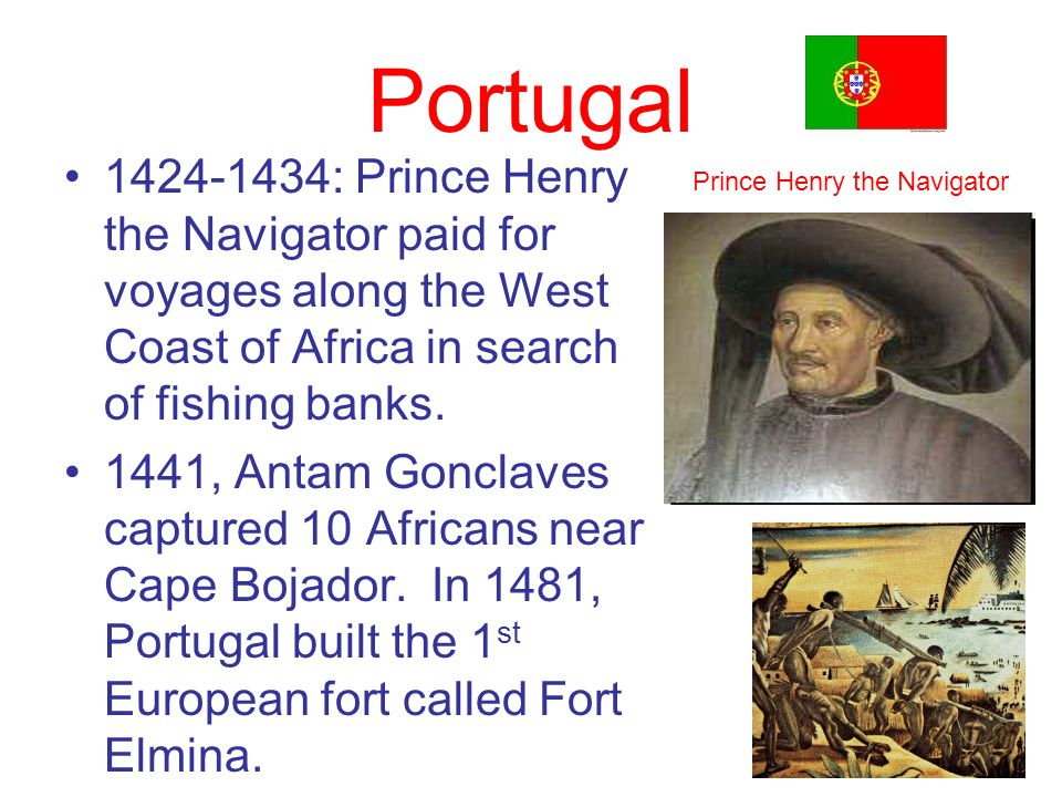Portugal 1424-1434: Prince Henry the Navigator paid for voyages along the West Coast of Africa in search of fishing banks. 1441, Antam Gonclaves captu
