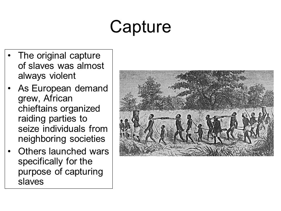 Capture The original capture of slaves was almost always violent As European demand grew, African chieftains organized raiding parties to seize indivi