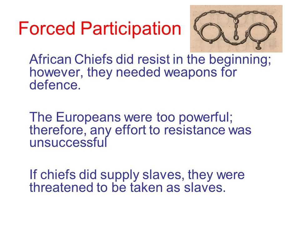 Forced Participation African Chiefs did resist in the beginning; however, they needed weapons for defence. The Europeans were too powerful; therefore,