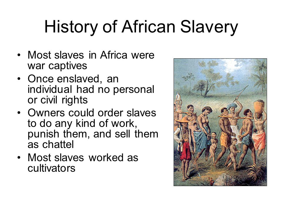 History of African Slavery Most slaves in Africa were war captives Once enslaved, an individual had no personal or civil rights Owners could order sla