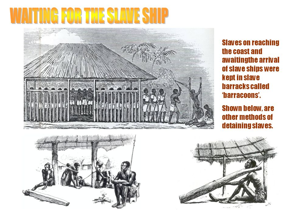 Slaves on reaching the coast and awaitingthe arrival of slave ships were kept in slave barracks called 'barracoons'. Shown below, are other methods of
