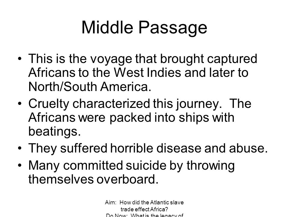 Aim: How did the Atlantic slave trade effect Africa? Do Now: What is the legacy of Columbus? Middle Passage This is the voyage that brought captured A