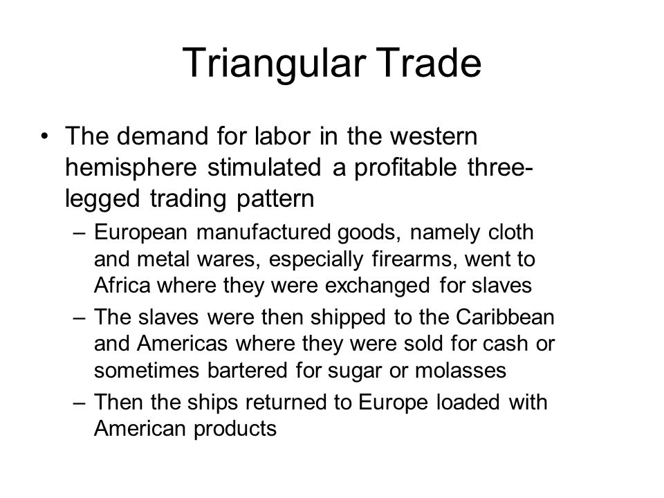 Triangular Trade The demand for labor in the western hemisphere stimulated a profitable three- legged trading pattern –European manufactured goods, na