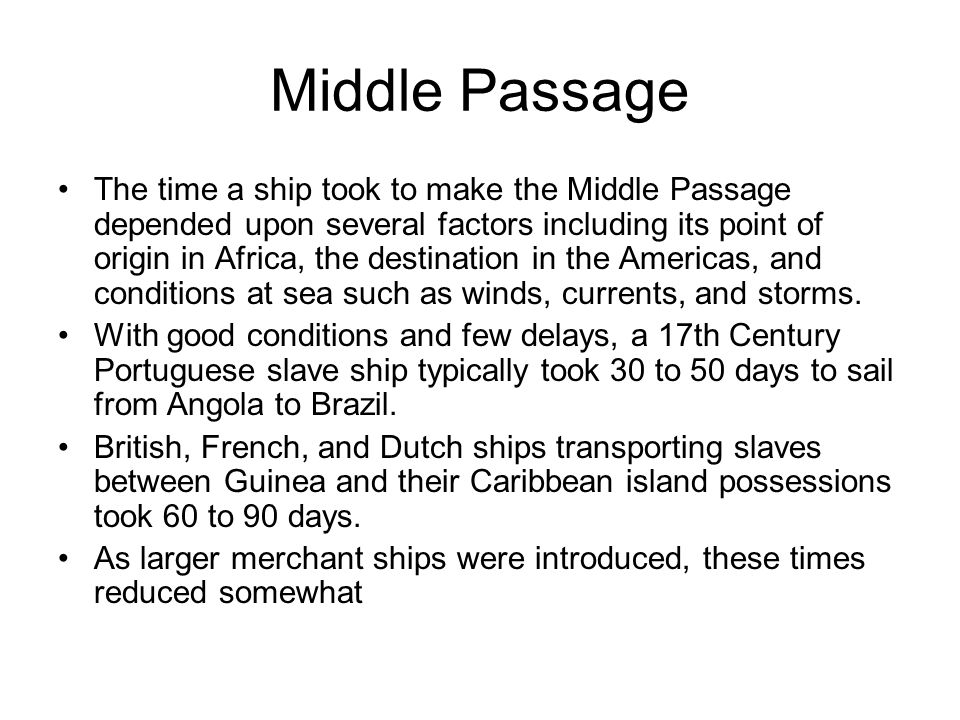 Middle Passage The time a ship took to make the Middle Passage depended upon several factors including its point of origin in Africa, the destination