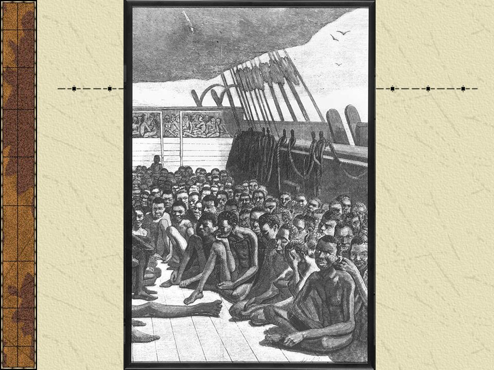 The Slavers Crowded, unsanitary conditions Slaves ride on planks 66 x 15 only 20 – 25 of headroom Males chained together in pairs Kept apart from women and children High mortality rates 1/3 perish between capture and embarkation
