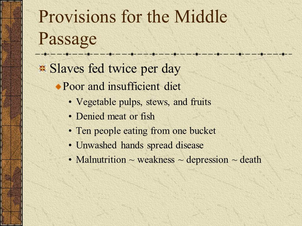 Provisions for the Middle Passage Slaves fed twice per day Poor and insufficient diet Vegetable pulps, stews, and fruits Denied meat or fish Ten people eating from one bucket Unwashed hands spread disease Malnutrition ~ weakness ~ depression ~ death