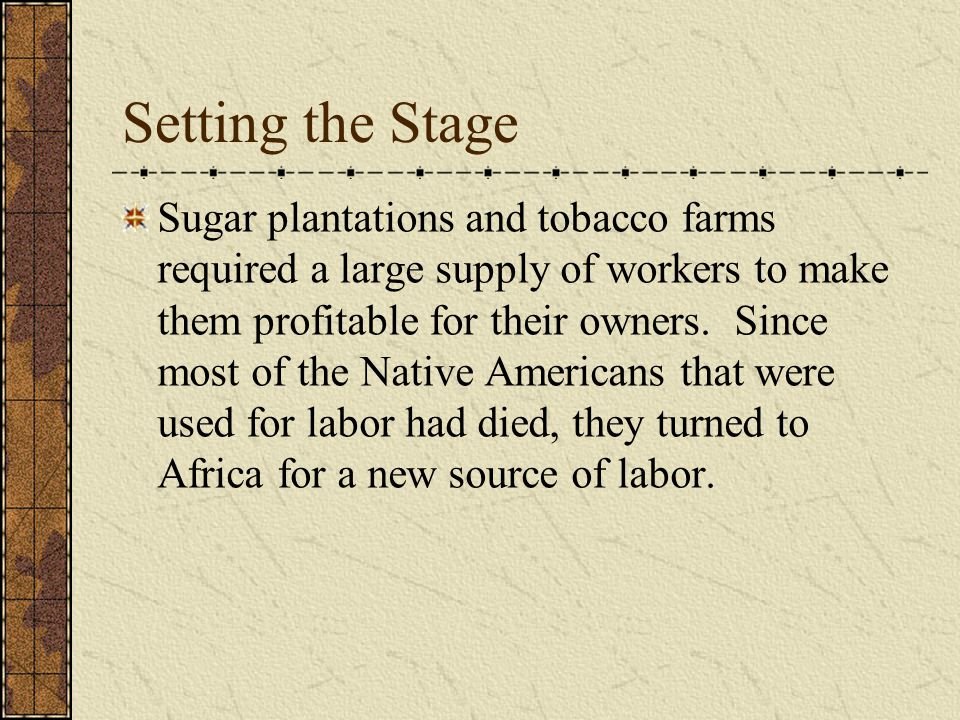 Setting the Stage Sugar plantations and tobacco farms required a large supply of workers to make them profitable for their owners.