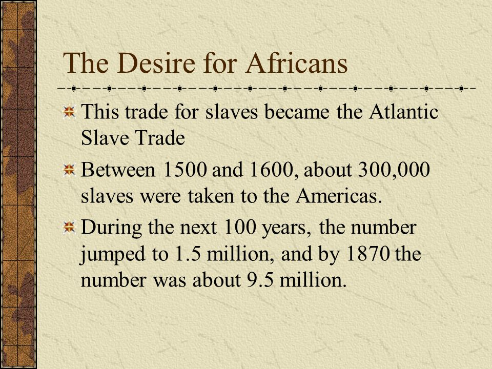The Desire for Africans This trade for slaves became the Atlantic Slave Trade Between 1500 and 1600, about 300,000 slaves were taken to the Americas.