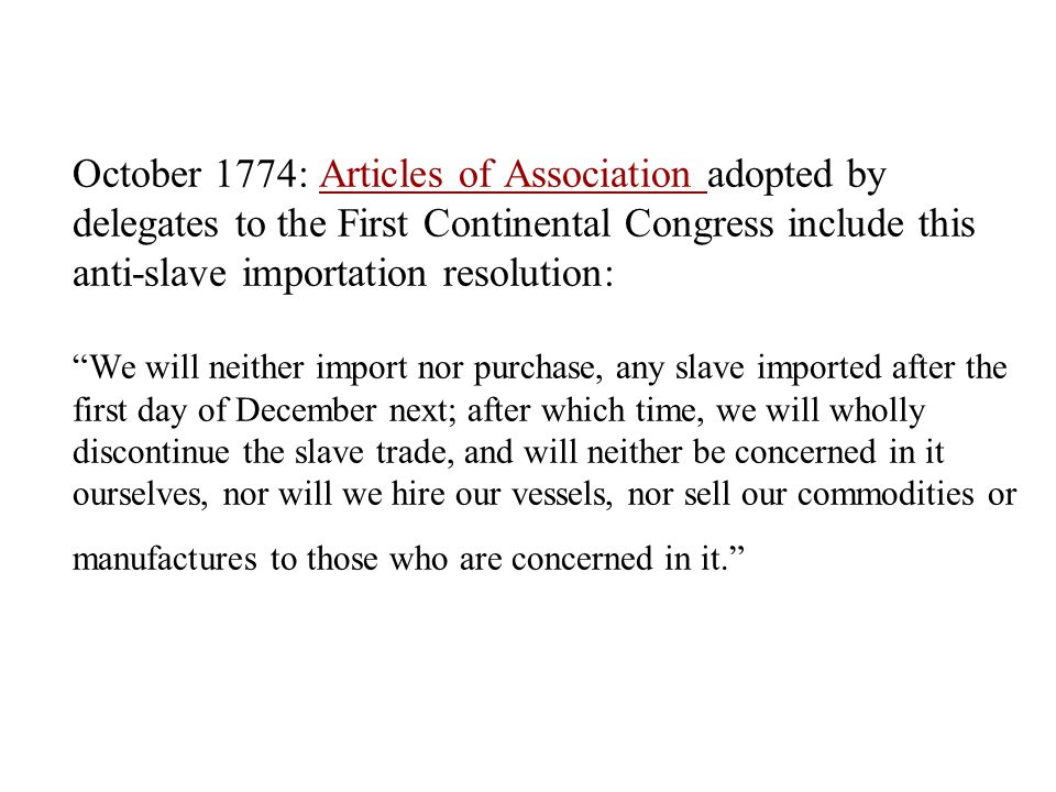October 1774: Articles of Association adopted by delegates to the First Continental Congress include this anti-slave importation resolution: We will neither import nor purchase, any slave imported after the first day of December next; after which time, we will wholly discontinue the slave trade, and will neither be concerned in it ourselves, nor will we hire our vessels, nor sell our commodities or manufactures to those who are concerned in it. Articles of Association