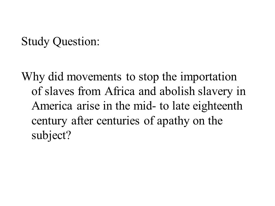 Study Question: Why did movements to stop the importation of slaves from Africa and abolish slavery in America arise in the mid- to late eighteenth century after centuries of apathy on the subject?