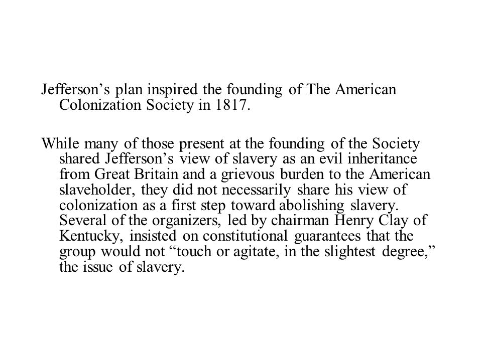 Jefferson's plan inspired the founding of The American Colonization Society in 1817.