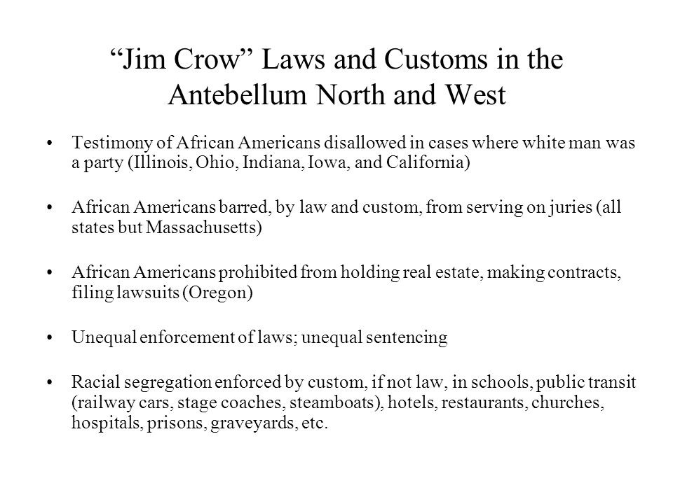 Jim Crow Laws and Customs in the Antebellum North and West Testimony of African Americans disallowed in cases where white man was a party (Illinois, Ohio, Indiana, Iowa, and California) African Americans barred, by law and custom, from serving on juries (all states but Massachusetts) African Americans prohibited from holding real estate, making contracts, filing lawsuits (Oregon) Unequal enforcement of laws; unequal sentencing Racial segregation enforced by custom, if not law, in schools, public transit (railway cars, stage coaches, steamboats), hotels, restaurants, churches, hospitals, prisons, graveyards, etc.