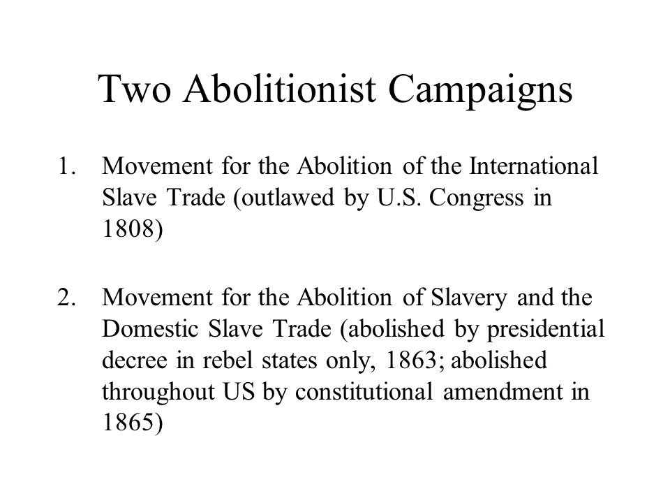 Two Abolitionist Campaigns 1.Movement for the Abolition of the International Slave Trade (outlawed by U.S.